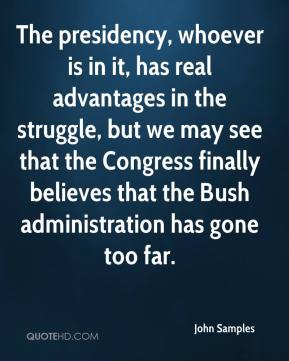 John Samples  - The presidency, whoever is in it, has real advantages in the struggle, but we may see that the Congress finally believes that the Bush administration has gone too far.