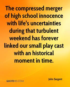 John Sargent  - The compressed merger of high school innocence with life's uncertainties during that turbulent weekend has forever linked our small play cast with an historical moment in time.