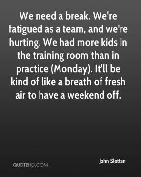 John Sletten  - We need a break. We're fatigued as a team, and we're hurting. We had more kids in the training room than in practice (Monday). It'll be kind of like a breath of fresh air to have a weekend off.