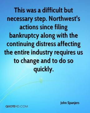 John Spanjers  - This was a difficult but necessary step. Northwest's actions since filing bankruptcy along with the continuing distress affecting the entire industry requires us to change and to do so quickly.