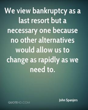 John Spanjers  - We view bankruptcy as a last resort but a necessary one because no other alternatives would allow us to change as rapidly as we need to.