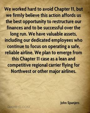 John Spanjers  - We worked hard to avoid Chapter 11, but we firmly believe this action affords us the best opportunity to restructure our finances and to be successful over the long run. We have valuable assets, including our dedicated employees who continue to focus on operating a safe, reliable airline. We plan to emerge from this Chapter 11 case as a lean and competitive regional carrier flying for Northwest or other major airlines.