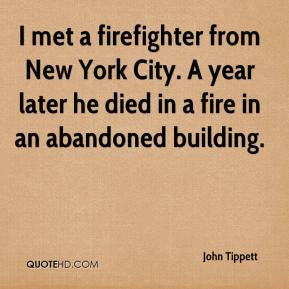 John Tippett  - I met a firefighter from New York City. A year later he died in a fire in an abandoned building.