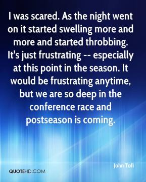 John Tofi  - I was scared. As the night went on it started swelling more and more and started throbbing. It's just frustrating -- especially at this point in the season. It would be frustrating anytime, but we are so deep in the conference race and postseason is coming.