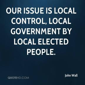 John Wall  - Our issue is local control, local government by local elected people.