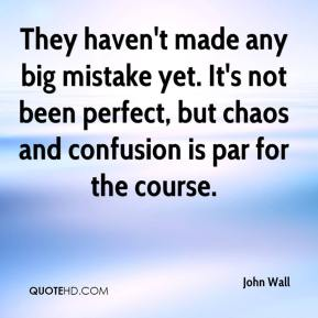 John Wall  - They haven't made any big mistake yet. It's not been perfect, but chaos and confusion is par for the course.