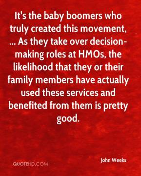 John Weeks  - It's the baby boomers who truly created this movement, ... As they take over decision-making roles at HMOs, the likelihood that they or their family members have actually used these services and benefited from them is pretty good.