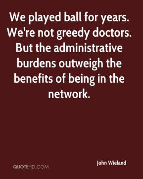 John Wieland  - We played ball for years. We're not greedy doctors. But the administrative burdens outweigh the benefits of being in the network.