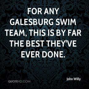 John Willy  - For any Galesburg swim team, this is by far the best they've ever done.