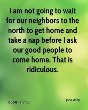 I am not going to wait for our neighbors to the north to get home and take a nap before I ask our good people to come home. That is ridiculous.