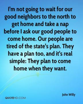 I'm not going to wait for our good neighbors to the north to get home and take a nap before I ask our good people to come home. Our people are tired of the state's plan. They have a plan too, and it's real simple: They plan to come home when they want.