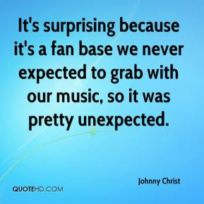 Johnny Christ  - It's surprising because it's a fan base we never expected to grab with our music, so it was pretty unexpected.