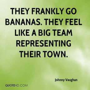 Johnny Vaughan  - They frankly go bananas. They feel like a big team representing their town.