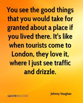 Johnny Vaughan  - You see the good things that you would take for granted about a place if you lived there. It's like when tourists come to London, they love it, where I just see traffic and drizzle.