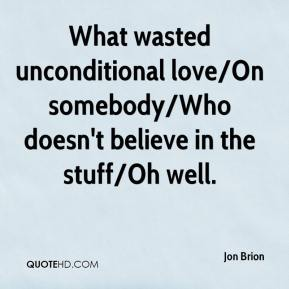Jon Brion  - What wasted unconditional love/On somebody/Who doesn't believe in the stuff/Oh well.