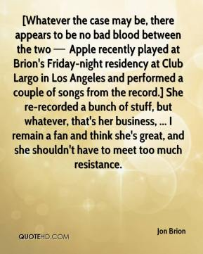 [Whatever the case may be, there appears to be no bad blood between the two — Apple recently played at Brion's Friday-night residency at Club Largo in Los Angeles and performed a couple of songs from the record.] She re-recorded a bunch of stuff, but whatever, that's her business, ... I remain a fan and think she's great, and she shouldn't have to meet too much resistance.