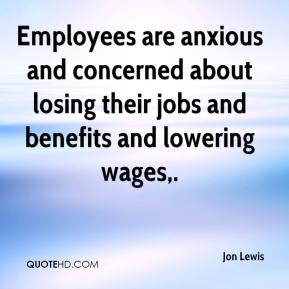 Jon Lewis  - Employees are anxious and concerned about losing their jobs and benefits and lowering wages.