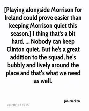 Jon Macken  - [Playing alongside Morrison for Ireland could prove easier than keeping Morrison quiet this season.] I thing that's a bit hard, ... Nobody can keep Clinton quiet. But he's a great addition to the squad, he's bubbly and lively around the place and that's what we need as well.