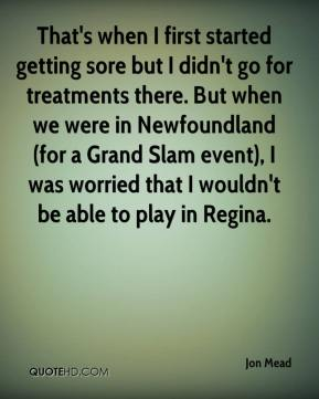 Jon Mead  - That's when I first started getting sore but I didn't go for treatments there. But when we were in Newfoundland (for a Grand Slam event), I was worried that I wouldn't be able to play in Regina.