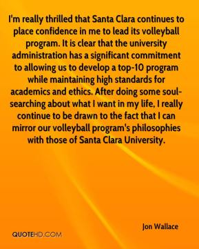 Jon Wallace  - I'm really thrilled that Santa Clara continues to place confidence in me to lead its volleyball program. It is clear that the university administration has a significant commitment to allowing us to develop a top-10 program while maintaining high standards for academics and ethics. After doing some soul-searching about what I want in my life, I really continue to be drawn to the fact that I can mirror our volleyball program's philosophies with those of Santa Clara University.
