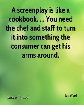 Jon Ward  - A screenplay is like a cookbook, ... You need the chef and staff to turn it into something the consumer can get his arms around.