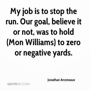 Jonathan Arceneaux  - My job is to stop the run. Our goal, believe it or not, was to hold (Mon Williams) to zero or negative yards.
