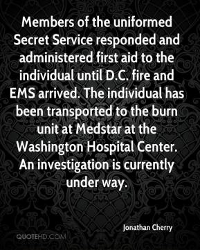 Members of the uniformed Secret Service responded and administered first aid to the individual until D.C. fire and EMS arrived. The individual has been transported to the burn unit at Medstar at the Washington Hospital Center. An investigation is currently under way.