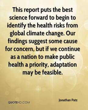 This report puts the best science forward to begin to identify the health risks from global climate change. Our findings suggest some cause for concern, but if we continue as a nation to make public health a priority, adaptation may be feasible.