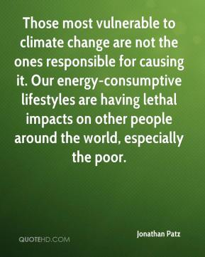 Jonathan Patz  - Those most vulnerable to climate change are not the ones responsible for causing it. Our energy-consumptive lifestyles are having lethal impacts on other people around the world, especially the poor.