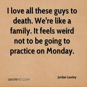 Jordan Lawley  - I love all these guys to death. We're like a family. It feels weird not to be going to practice on Monday.