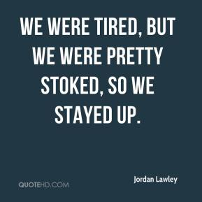 Jordan Lawley  - We were tired, but we were pretty stoked, so we stayed up.