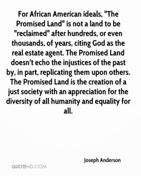 """Joseph Anderson  - For African American ideals, """"The Promised Land"""" is not a land to be """"reclaimed"""" after hundreds, or even thousands, of years, citing God as the real estate agent. The Promised Land doesn't echo the injustices of the past by, in part, replicating them upon others. The Promised Land is the creation of a just society with an appreciation for the diversity of all humanity and equality for all."""
