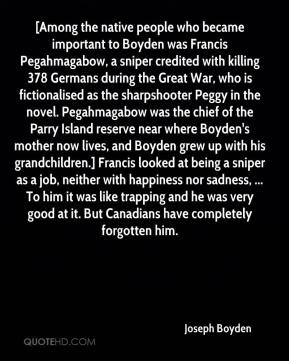 [Among the native people who became important to Boyden was Francis Pegahmagabow, a sniper credited with killing 378 Germans during the Great War, who is fictionalised as the sharpshooter Peggy in the novel. Pegahmagabow was the chief of the Parry Island reserve near where Boyden's mother now lives, and Boyden grew up with his grandchildren.] Francis looked at being a sniper as a job, neither with happiness nor sadness, ... To him it was like trapping and he was very good at it. But Canadians have completely forgotten him.