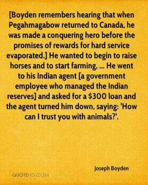 Joseph Boyden  - [Boyden remembers hearing that when Pegahmagabow returned to Canada, he was made a conquering hero before the promises of rewards for hard service evaporated.] He wanted to begin to raise horses and to start farming, ... He went to his Indian agent [a government employee who managed the Indian reserves] and asked for a $300 loan and the agent turned him down, saying: 'How can I trust you with animals?'.