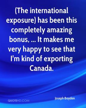 Joseph Boyden  - (The international exposure) has been this completely amazing bonus, ... It makes me very happy to see that I'm kind of exporting Canada.