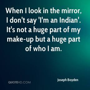 When I look in the mirror, I don't say 'I'm an Indian'. It's not a huge part of my make-up but a huge part of who I am.