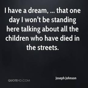 Joseph Johnson  - I have a dream, ... that one day I won't be standing here talking about all the children who have died in the streets.