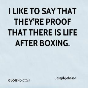 Joseph Johnson  - I like to say that they're proof that there is life after boxing.