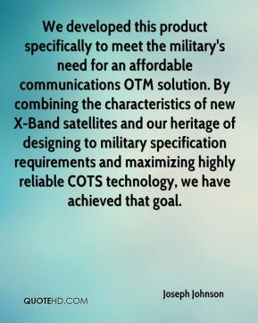 Joseph Johnson  - We developed this product specifically to meet the military's need for an affordable communications OTM solution. By combining the characteristics of new X-Band satellites and our heritage of designing to military specification requirements and maximizing highly reliable COTS technology, we have achieved that goal.