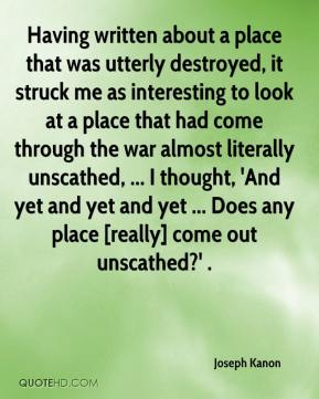 Joseph Kanon  - Having written about a place that was utterly destroyed, it struck me as interesting to look at a place that had come through the war almost literally unscathed, ... I thought, 'And yet and yet and yet ... Does any place [really] come out unscathed?' .