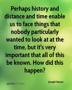 Joseph Kanon  - Perhaps history and distance and time enable us to face things that nobody particularly wanted to look at at the time, but it's very important that all of this be known. How did this happen?