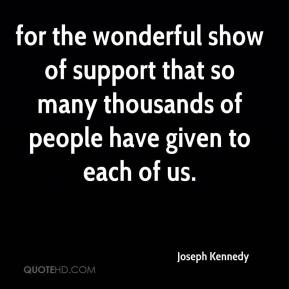 Joseph Kennedy  - for the wonderful show of support that so many thousands of people have given to each of us.