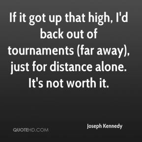 Joseph Kennedy  - If it got up that high, I'd back out of tournaments (far away), just for distance alone. It's not worth it.