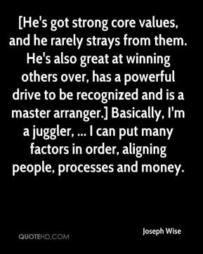 Joseph Wise  - [He's got strong core values, and he rarely strays from them. He's also great at winning others over, has a powerful drive to be recognized and is a master arranger.] Basically, I'm a juggler, ... I can put many factors in order, aligning people, processes and money.