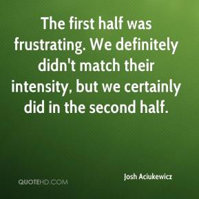 Josh Aciukewicz  - The first half was frustrating. We definitely didn't match their intensity, but we certainly did in the second half.