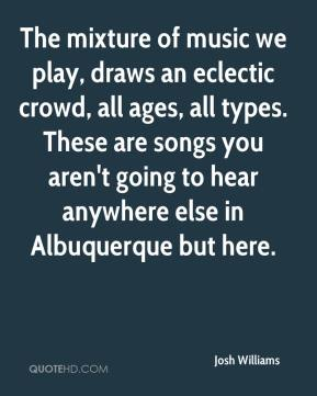 Josh Williams  - The mixture of music we play, draws an eclectic crowd, all ages, all types. These are songs you aren't going to hear anywhere else in Albuquerque but here.