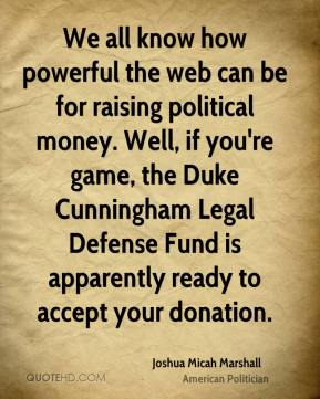 Joshua Micah Marshall - We all know how powerful the web can be for raising political money. Well, if you're game, the Duke Cunningham Legal Defense Fund is apparently ready to accept your donation.