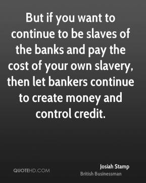Josiah Stamp - But if you want to continue to be slaves of the banks and pay the cost of your own slavery, then let bankers continue to create money and control credit.