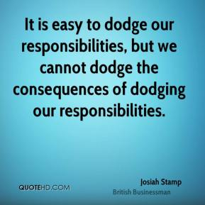 It is easy to dodge our responsibilities, but we cannot dodge the consequences of dodging our responsibilities.