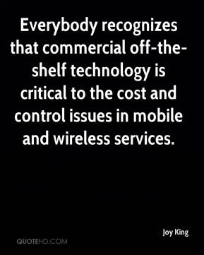 Joy King  - Everybody recognizes that commercial off-the-shelf technology is critical to the cost and control issues in mobile and wireless services.
